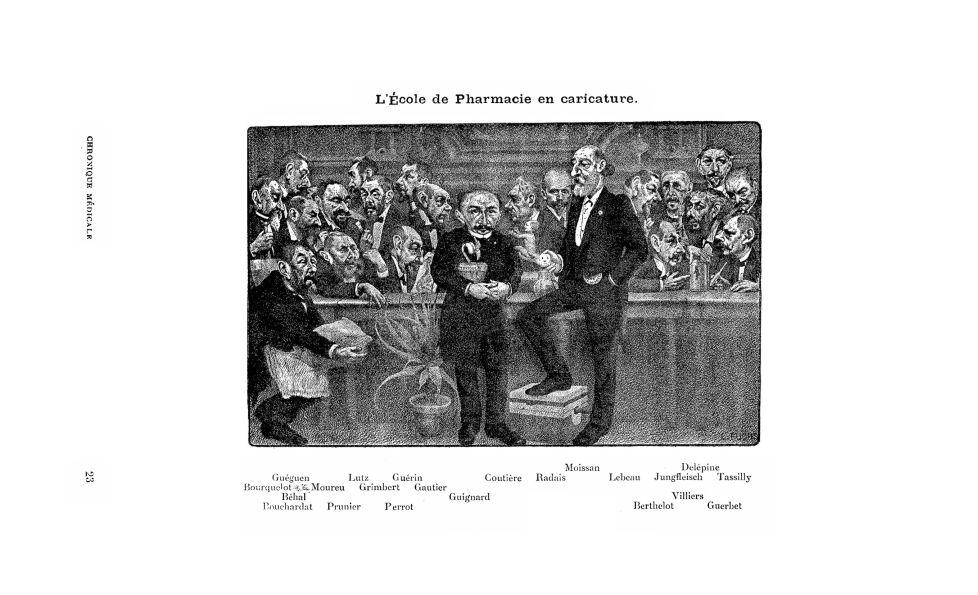 L'École de Pharmacie en caricature : Guéguen, Lutz, Guérin, Coutière, Radais, Moissan, Lebeau, Jungfleisch, Delepine, Tassilly, Bourquelot, Moureu, Grimbert, Gautier, Béhal, Guignard, Villiers, Pouchardat, Prunier, Perrot, Berthelot, Guerbet - Pharmacie. Médecine (académie, école, faculté). Caricature - med130381x1907x14x0315